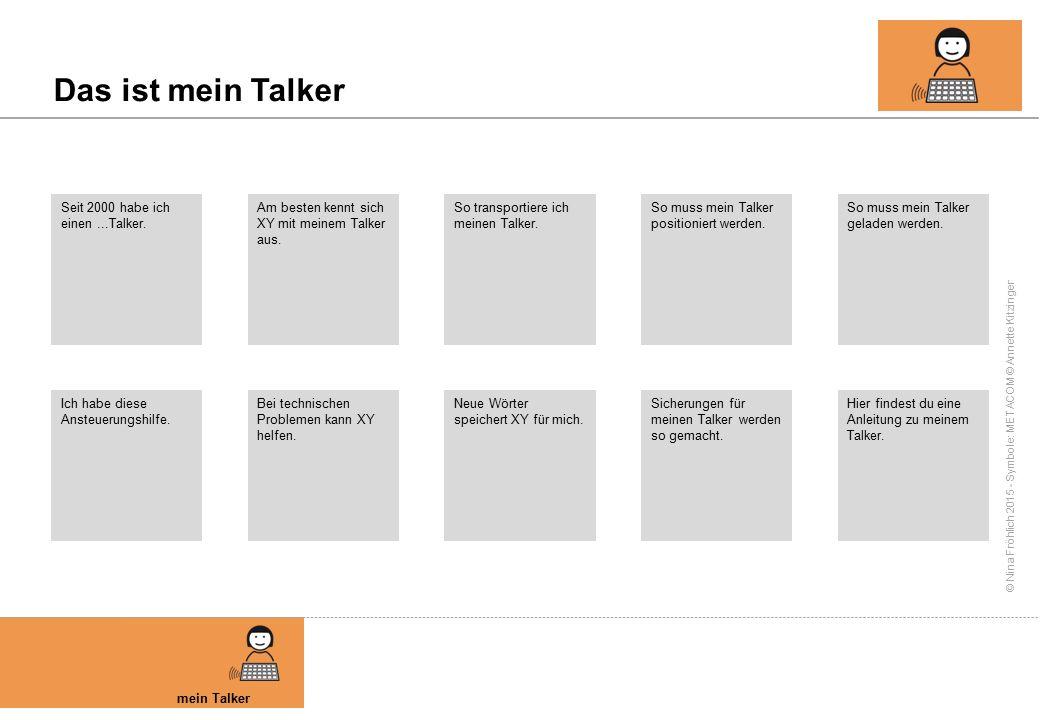 © Nina Fröhlich 2015 - Symbole: METACOM © Annette Kitzinger Das ist mein Talker mein Talker Seit 2000 habe ich einen...Talker. Am besten kennt sich XY