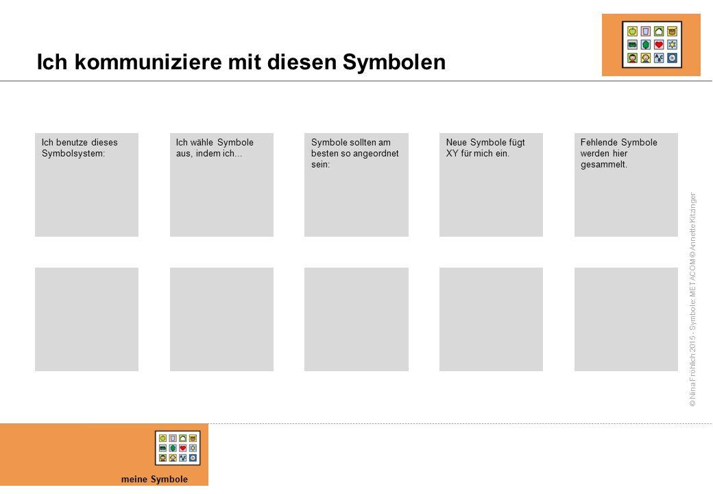 © Nina Fröhlich 2015 - Symbole: METACOM © Annette Kitzinger Ich kommuniziere mit diesen Symbolen meine Symbole Ich benutze dieses Symbolsystem: Ich wä