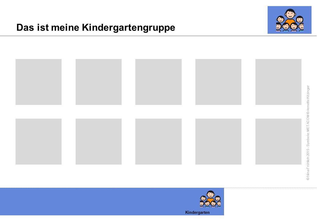 © Nina Fröhlich 2015 - Symbole: METACOM © Annette Kitzinger Das ist meine Kindergartengruppe Kindergarten