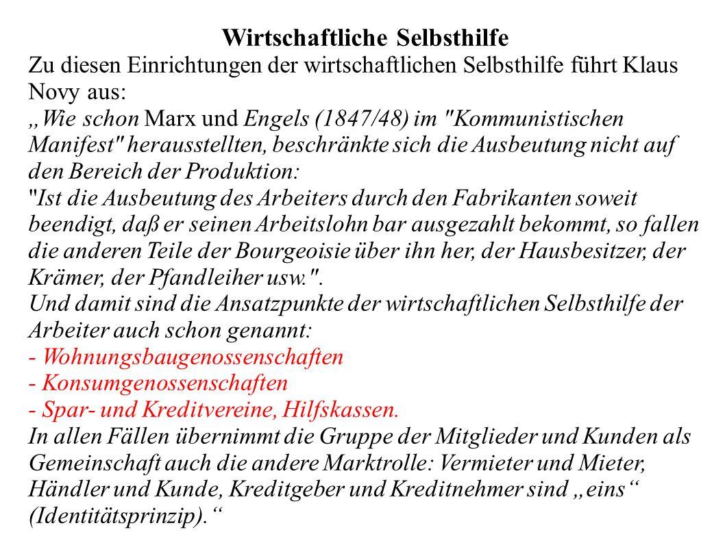 """Wirtschaftliche Selbsthilfe Zu diesen Einrichtungen der wirtschaftlichen Selbsthilfe führt Klaus Novy aus: """"Wie schon Marx und Engels (1847/48) im Kommunistischen Manifest herausstellten, beschränkte sich die Ausbeutung nicht auf den Bereich der Produktion: Ist die Ausbeutung des Arbeiters durch den Fabrikanten soweit beendigt, daß er seinen Arbeitslohn bar ausgezahlt bekommt, so fallen die anderen Teile der Bourgeoisie über ihn her, der Hausbesitzer, der Krämer, der Pfandleiher usw. ."""