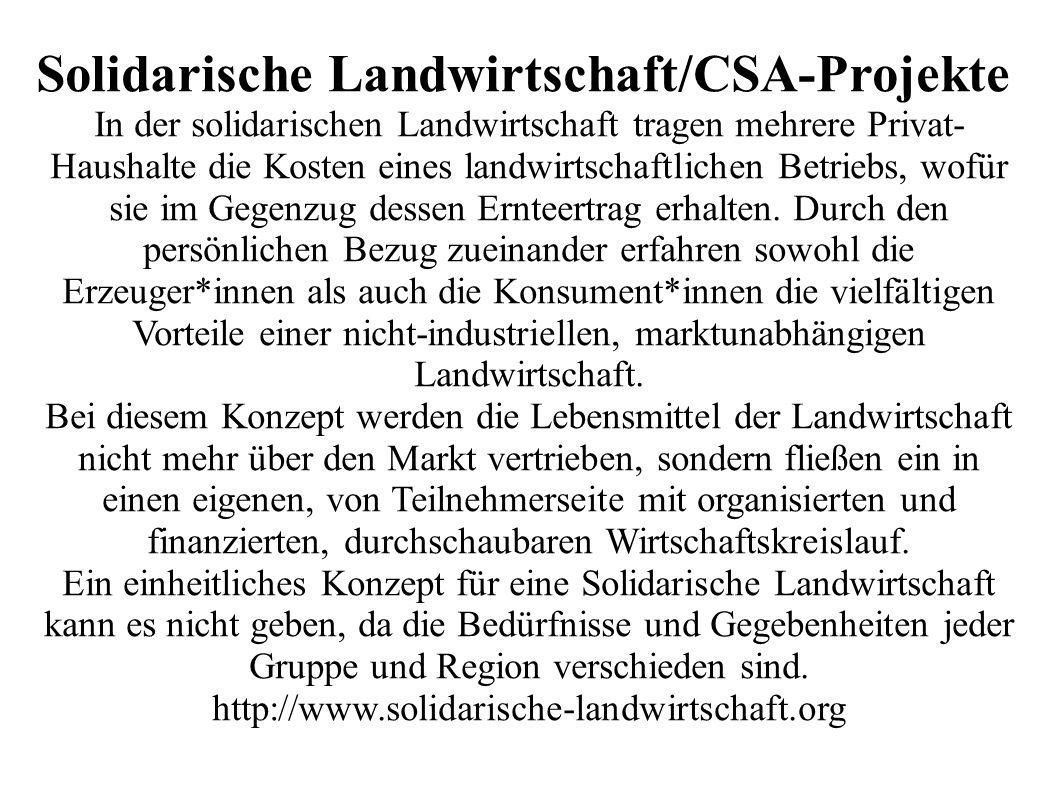 Solidarische Landwirtschaft/CSA-Projekte In der solidarischen Landwirtschaft tragen mehrere Privat- Haushalte die Kosten eines landwirtschaftlichen Betriebs, wofür sie im Gegenzug dessen Ernteertrag erhalten.