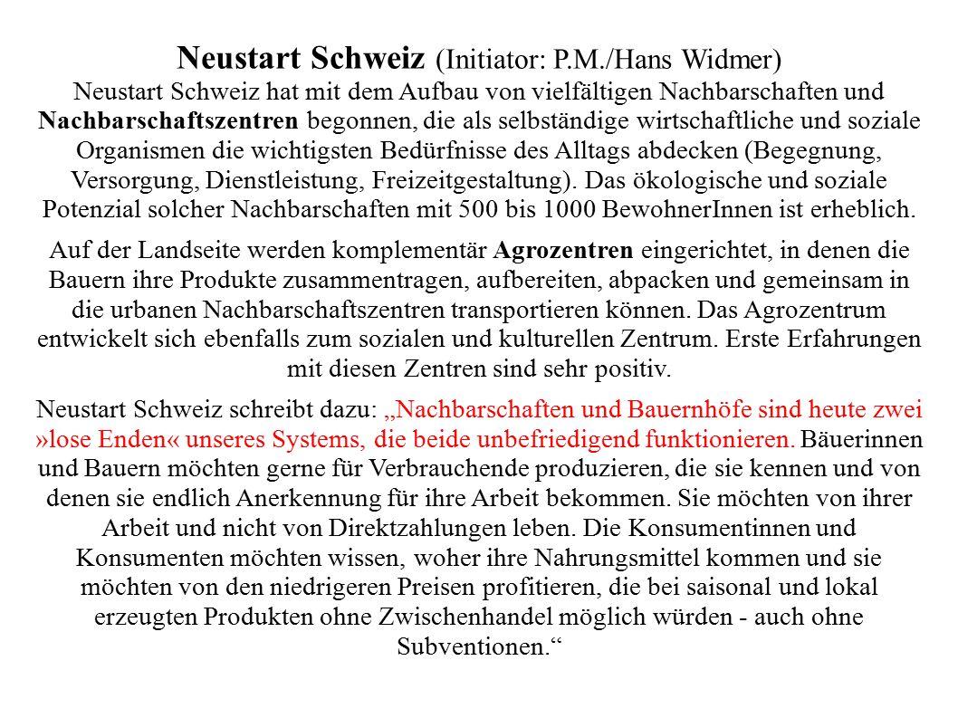 Neustart Schweiz (Initiator: P.M./Hans Widmer) Neustart Schweiz hat mit dem Aufbau von vielfältigen Nachbarschaften und Nachbarschaftszentren begonnen, die als selbständige wirtschaftliche und soziale Organismen die wichtigsten Bedürfnisse des Alltags abdecken (Begegnung, Versorgung, Dienstleistung, Freizeitgestaltung).