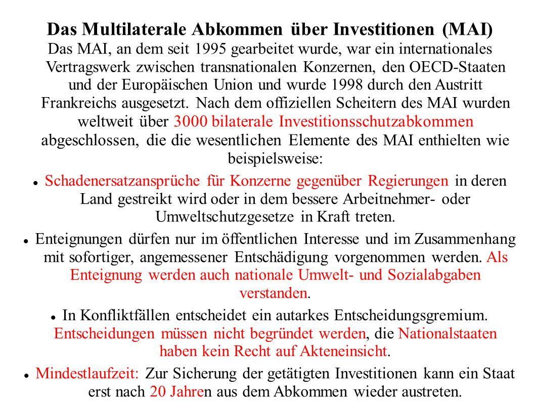 Das Multilaterale Abkommen über Investitionen (MAI) Das MAI, an dem seit 1995 gearbeitet wurde, war ein internationales Vertragswerk zwischen transnationalen Konzernen, den OECD-Staaten und der Europäischen Union und wurde 1998 durch den Austritt Frankreichs ausgesetzt.