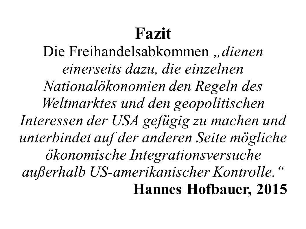 """Fazit Die Freihandelsabkommen """"dienen einerseits dazu, die einzelnen Nationalökonomien den Regeln des Weltmarktes und den geopolitischen Interessen der USA gefügig zu machen und unterbindet auf der anderen Seite mögliche ökonomische Integrationsversuche außerhalb US-amerikanischer Kontrolle. Hannes Hofbauer, 2015"""