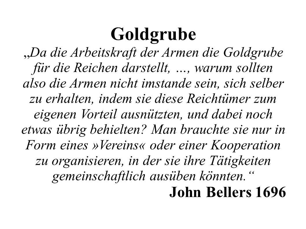 """Goldgrube """"Da die Arbeitskraft der Armen die Goldgrube für die Reichen darstellt, …, warum sollten also die Armen nicht imstande sein, sich selber zu erhalten, indem sie diese Reichtümer zum eigenen Vorteil ausnützten, und dabei noch etwas übrig behielten."""