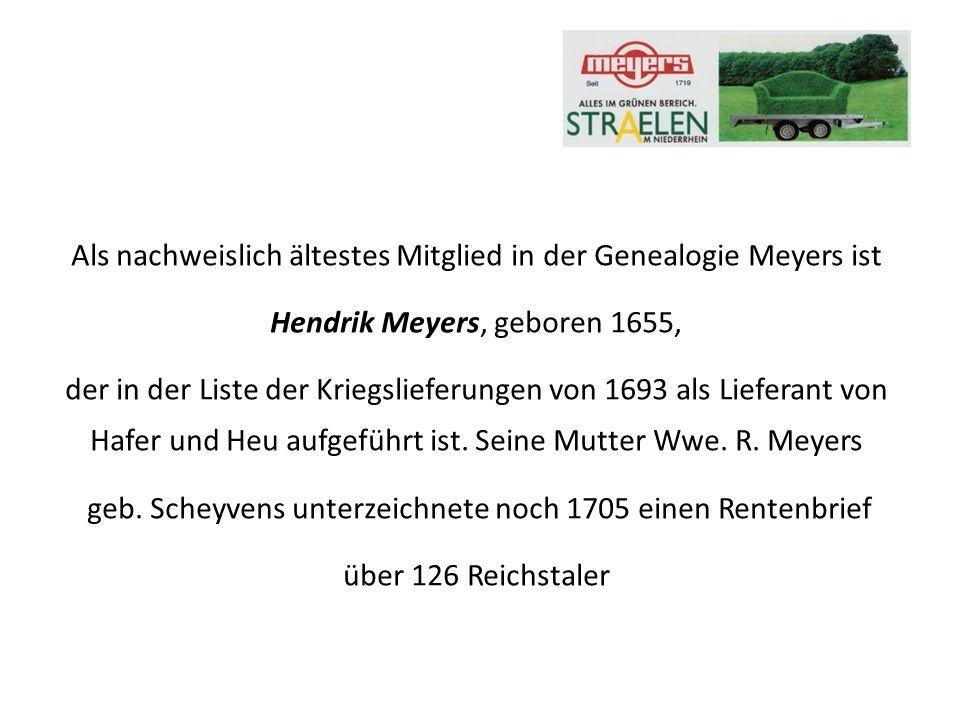 Als nachweislich ältestes Mitglied in der Genealogie Meyers ist Hendrik Meyers, geboren 1655, der in der Liste der Kriegslieferungen von 1693 als Lieferant von Hafer und Heu aufgeführt ist.