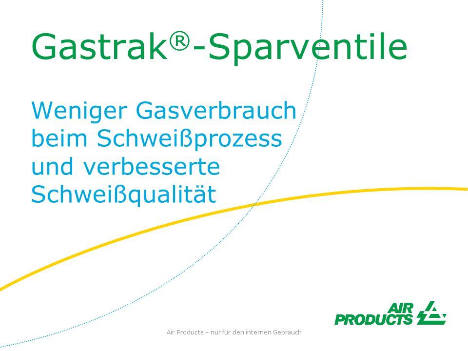 Gastrak ® -Sparventile Weniger Gasverbrauch beim Schweißprozess und verbesserte Schweißqualität Air Products – nur für den internen Gebrauch
