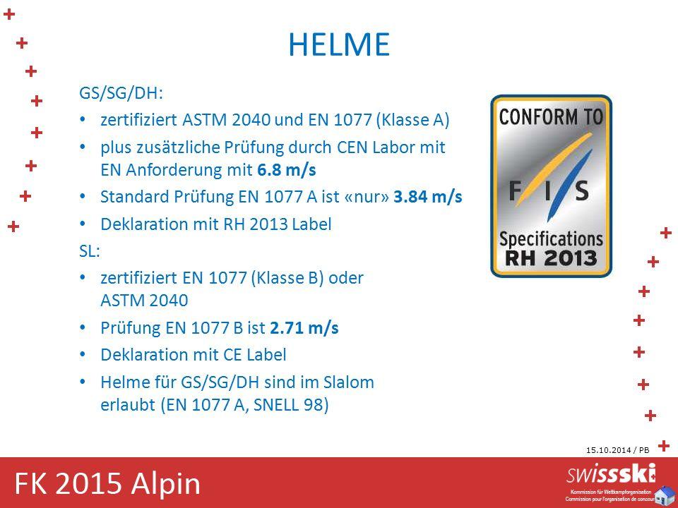 HELME GS/SG/DH: zertifiziert ASTM 2040 und EN 1077 (Klasse A) plus zusätzliche Prüfung durch CEN Labor mit EN Anforderung mit 6.8 m/s Standard Prüfung EN 1077 A ist «nur» 3.84 m/s Deklaration mit RH 2013 Label SL: zertifiziert EN 1077 (Klasse B) oder ASTM 2040 Prüfung EN 1077 B ist 2.71 m/s Deklaration mit CE Label Helme für GS/SG/DH sind im Slalom erlaubt (EN 1077 A, SNELL 98) 15.10.2014 / PB