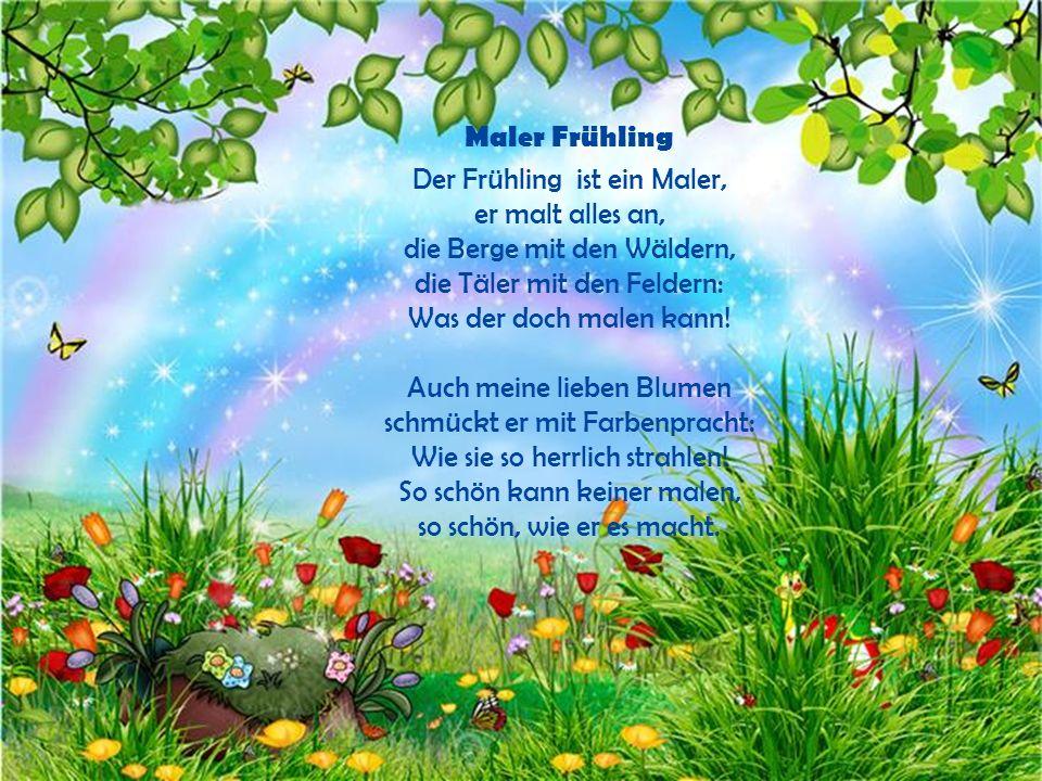 Maler Frühling Der Frühling ist ein Maler, er malt alles an, die Berge mit den Wäldern, die Täler mit den Feldern: Was der doch malen kann.