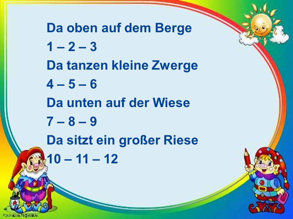 Da oben auf dem Berge 1 – 2 – 3 Da tanzen kleine Zwerge 4 – 5 – 6 Da unten auf der Wiese 7 – 8 – 9 Da sitzt ein großer Riese 10 – 11 – 12
