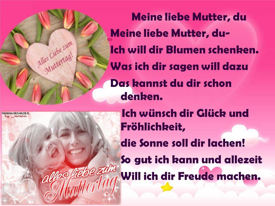 Meine liebe Mutter, du Meine liebe Mutter, du- Ich will dir Blumen schenken.