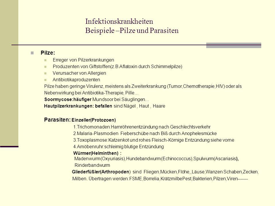 Infektionskrankheiten Beispiele –Pilze und Parasiten Pilze: Erreger von Pilzerkrankungen Produzenten von Giftstoffen(z.B.Aflatoxin durch Schimmelpilze) Verursacher von Allergien Antibiotikaproduzenten Pilze haben geringe Virulenz, meistens als Zweiterkrankung (Tumor,Chemotherapie,HIV) oder als Nebenwirkung bei Antibiotika-Therapie, Pille… Soormycose:häufiger Mundsoor bei Säuglingen… Hautpilzerkrankungen: befallen sind Nägel, Haut, Haare Parasiten: Einzeller(Protozoen) 1.Trichomonaden:Harnröhrenentzündung nach Geschlechtsverkehr 2.Malaria-Plasmodien Fieberschübe nach Biß durch Anophelesmücke 3.Toxoplasmose:Katzenkot und rohes Fleisch-Körnige Entzündung siehe vorne 4.Amöbenruhr:schleimig blutige Entzündung Würmer(Helminthen) : Madenwurm(Oxyuriasis),Hundebandwurm(Echinococcus),Spulwurm(Ascariasis), Rinderbandwurm Gliederfüßler(Arthropoden) sind Fliegen,Mücken,Flöhe,,Läuse,Wanzen Schaben,Zecken, Milben.