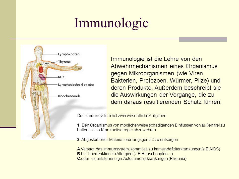 Immunologie ist die Lehre von den Abwehrmechanismen eines Organismus gegen Mikroorganismen (wie Viren, Bakterien, Protozoen, Würmer, Pilze) und deren