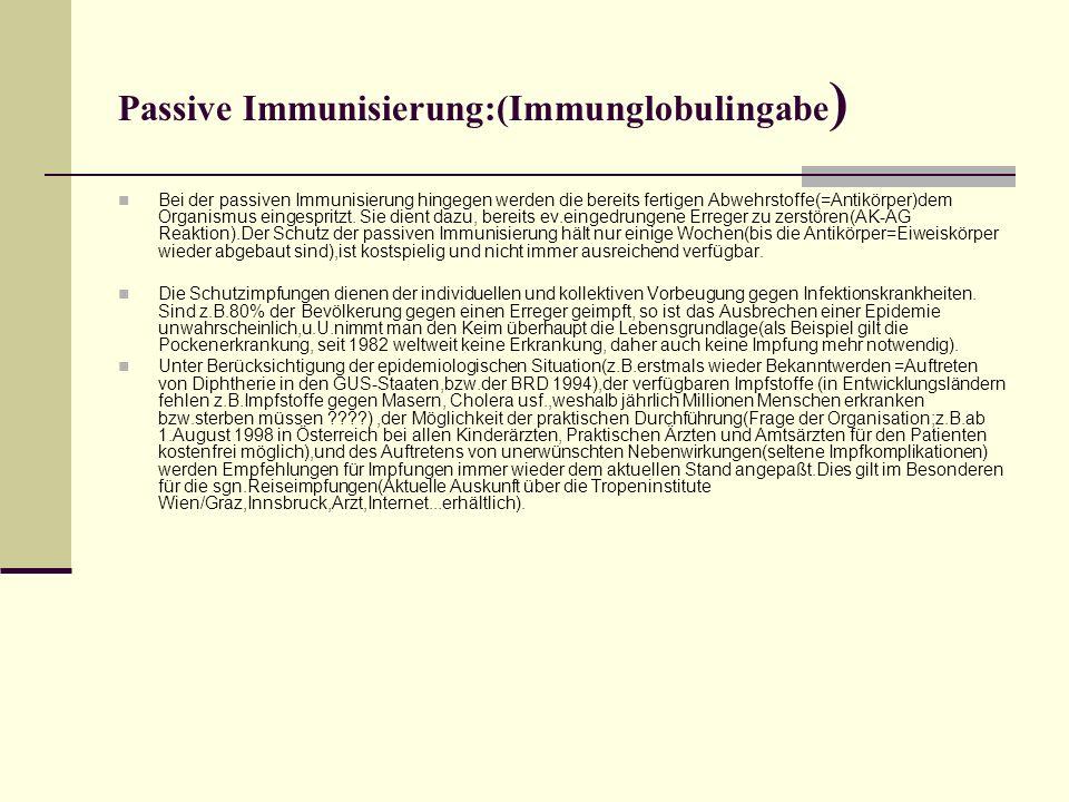Passive Immunisierung:(Immunglobulingabe ) Bei der passiven Immunisierung hingegen werden die bereits fertigen Abwehrstoffe(=Antikörper)dem Organismus eingespritzt.