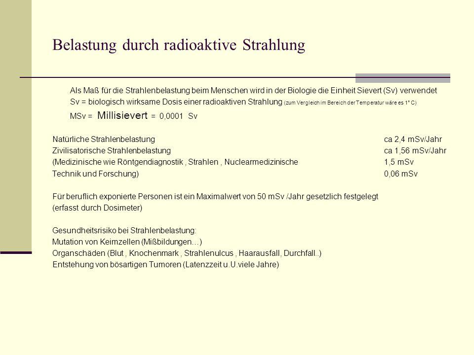 Belastung durch radioaktive Strahlung Als Maß für die Strahlenbelastung beim Menschen wird in der Biologie die Einheit Sievert (Sv) verwendet Sv = biologisch wirksame Dosis einer radioaktiven Strahlung (zum Vergleich im Bereich der Temperatur wäre es 1° C) MSv = Millisievert = 0,0001 Sv Natürliche Strahlenbelastungca 2,4 mSv/Jahr Zivilisatorische Strahlenbelastungca 1,56 mSv/Jahr (Medizinische wie Röntgendiagnostik, Strahlen, Nuclearmedizinische1,5 mSv Technik und Forschung)0,06 mSv Für beruflich exponierte Personen ist ein Maximalwert von 50 mSv /Jahr gesetzlich festgelegt (erfasst durch Dosimeter) Gesundheitsrisiko bei Strahlenbelastung: Mutation von Keimzellen (Mißbildungen…) Organschäden (Blut, Knochenmark, Strahlenulcus, Haarausfall, Durchfall..) Entstehung von bösartigen Tumoren (Latenzzeit u.U.viele Jahre)