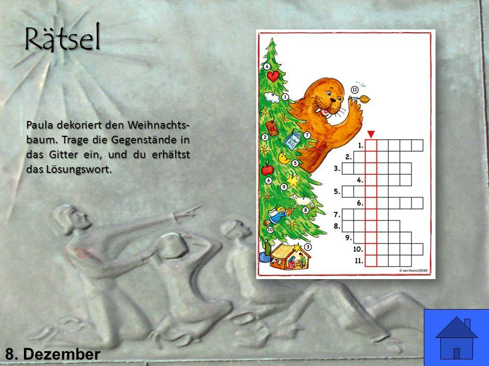 8. Dezember Paula dekoriert den Weihnachts- baum. Trage die Gegenstände in das Gitter ein, und du erhältst das Lösungswort. Rätsel