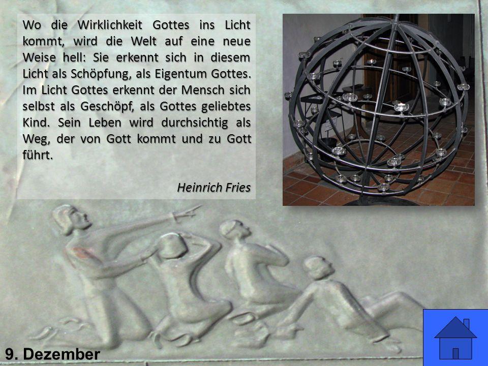 9. Dezember Wo die Wirklichkeit Gottes ins Licht kommt, wird die Welt auf eine neue Weise hell: Sie erkennt sich in diesem Licht als Schöpfung, als Ei