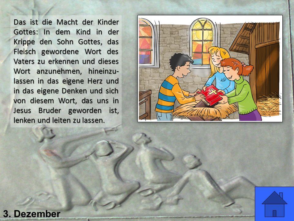 3. Dezember Das ist die Macht der Kinder Gottes: In dem Kind in der Krippe den Sohn Gottes, das Fleisch gewordene Wort des Vaters zu erkennen und dies