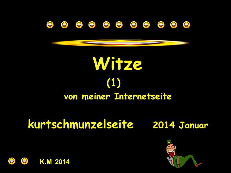 Witze (1) von meiner Internetseite kurtschmunzelseite 2014 Januar K.M 2014