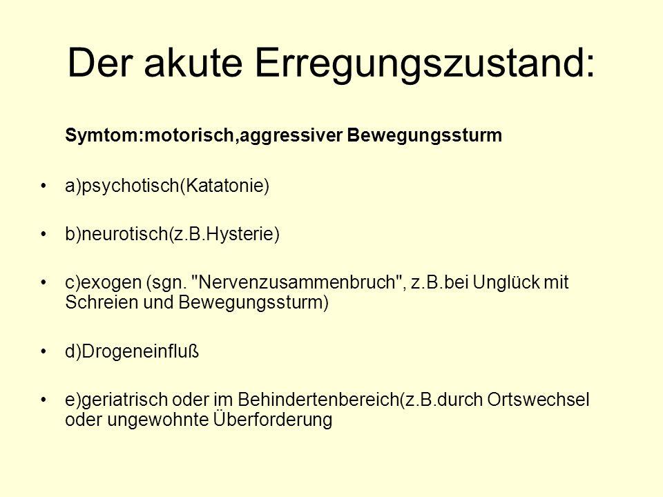 Der akute Erregungszustand: Symtom:motorisch,aggressiver Bewegungssturm a)psychotisch(Katatonie) b)neurotisch(z.B.Hysterie) c)exogen (sgn.