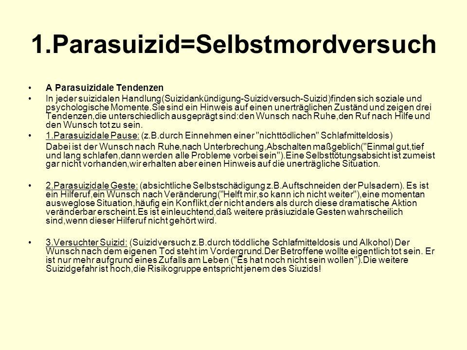 1.Parasuizid=Selbstmordversuch A Parasuizidale Tendenzen In jeder suizidalen Handlung(Suizidankündigung-Suizidversuch-Suizid)finden sich soziale und p