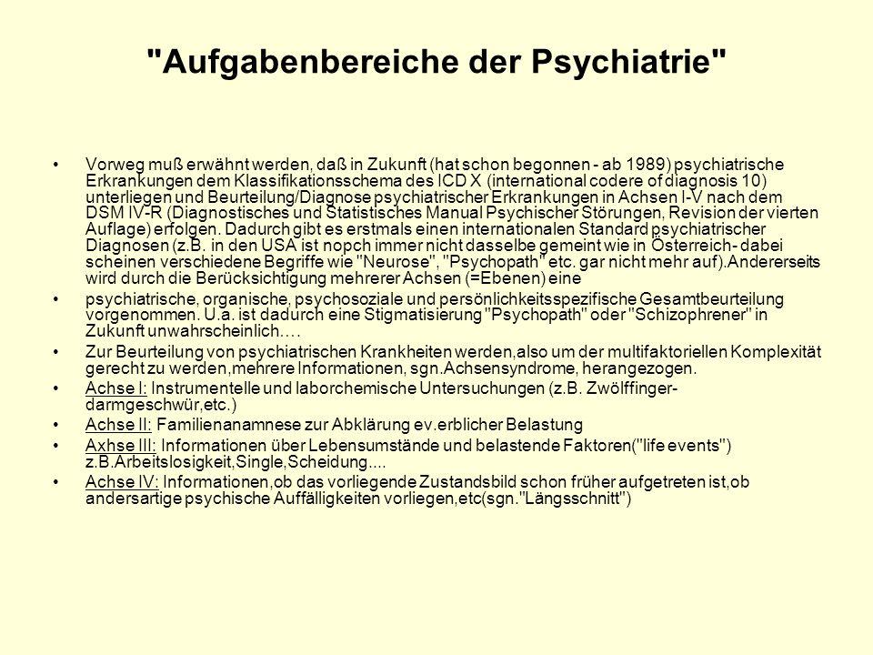 Aufgabenbereiche der Psychiatrie Vorweg muß erwähnt werden, daß in Zukunft (hat schon begonnen - ab 1989) psychiatrische Erkrankungen dem Klassifikationsschema des ICD X (international codere of diagnosis 10) unterliegen und Beurteilung/Diagnose psychiatrischer Erkrankungen in Achsen I-V nach dem DSM IV-R (Diagnostisches und Statistisches Manual Psychischer Störungen, Revision der vierten Auflage) erfolgen.