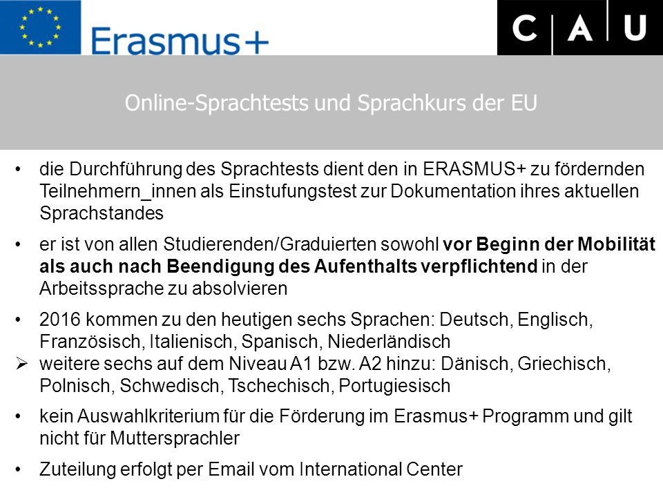 Online-Sprachtests und Sprachkurs der EU die Durchführung des Sprachtests dient den in ERASMUS+ zu fördernden Teilnehmern_innen als Einstufungstest zur Dokumentation ihres aktuellen Sprachstandes er ist von allen Studierenden/Graduierten sowohl vor Beginn der Mobilität als auch nach Beendigung des Aufenthalts verpflichtend in der Arbeitssprache zu absolvieren 2016 kommen zu den heutigen sechs Sprachen: Deutsch, Englisch, Französisch, Italienisch, Spanisch, Niederländisch  weitere sechs auf dem Niveau A1 bzw.