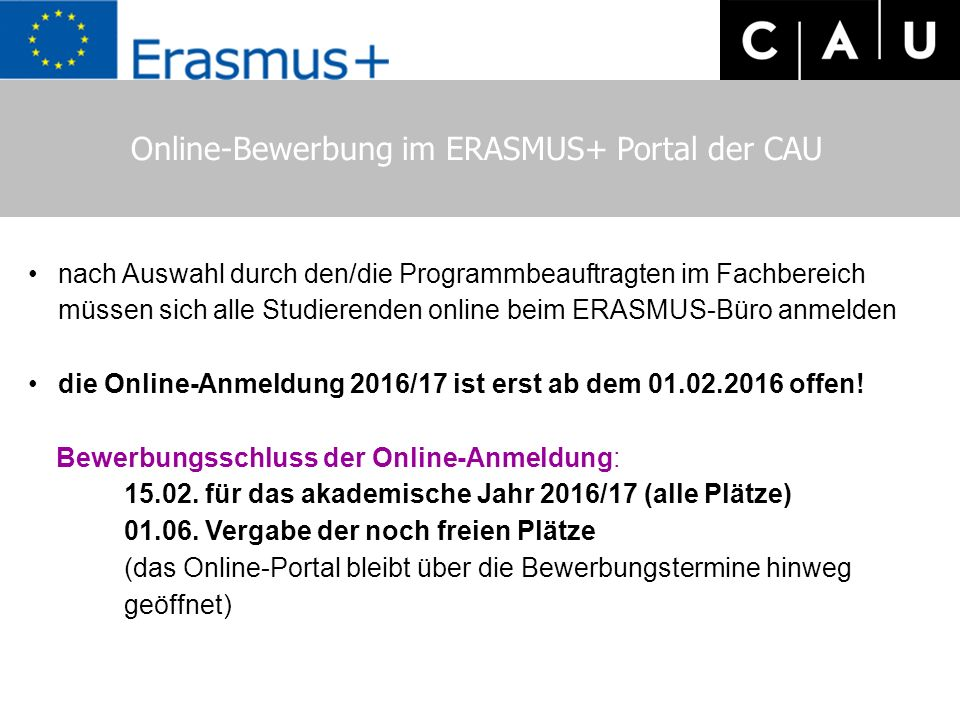 Online-Bewerbung im ERASMUS+ Portal der CAU nach Auswahl durch den/die Programmbeauftragten im Fachbereich müssen sich alle Studierenden online beim ERASMUS-Büro anmelden die Online-Anmeldung 2016/17 ist erst ab dem 01.02.2016 offen.