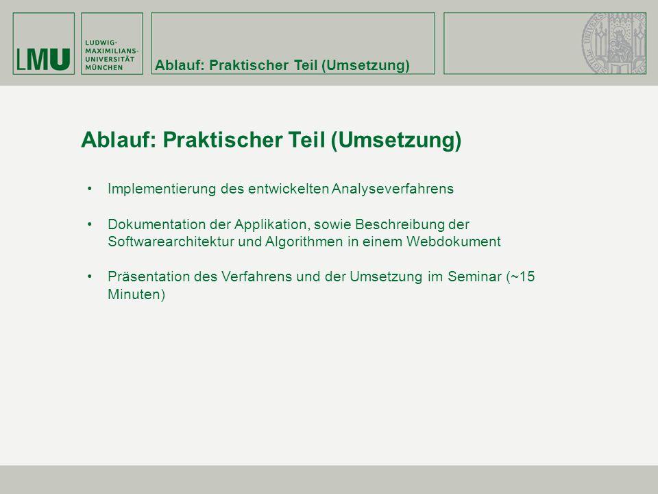 Ablauf: Praktischer Teil (Umsetzung) Implementierung des entwickelten Analyseverfahrens Dokumentation der Applikation, sowie Beschreibung der Softwarearchitektur und Algorithmen in einem Webdokument Präsentation des Verfahrens und der Umsetzung im Seminar (~15 Minuten)