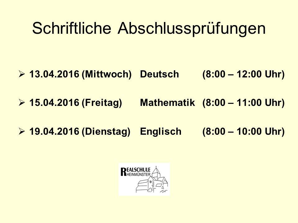 Schriftliche Abschlussprüfungen  13.04.2016 (Mittwoch) Deutsch (8:00 – 12:00 Uhr)  15.04.2016 (Freitag) Mathematik (8:00 – 11:00 Uhr)  19.04.2016 (Dienstag) Englisch (8:00 – 10:00 Uhr)