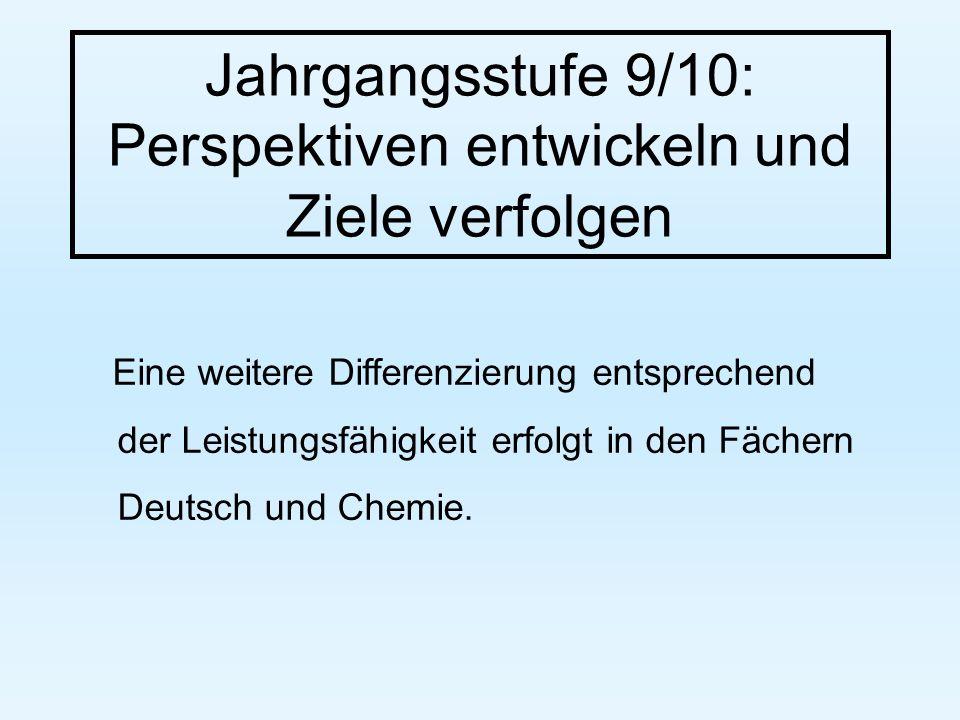 Jahrgangsstufe 9/10: Perspektiven entwickeln und Ziele verfolgen Eine weitere Differenzierung entsprechend der Leistungsfähigkeit erfolgt in den Fächern Deutsch und Chemie.