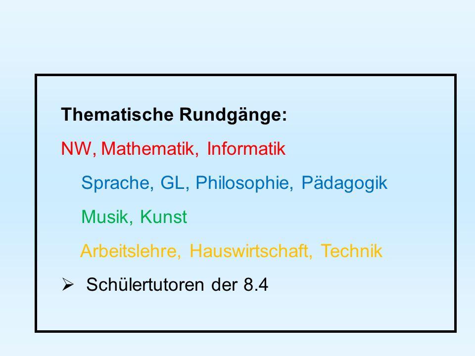 Thematische Rundgänge: NW, Mathematik, Informatik Sprache, GL, Philosophie, Pädagogik Musik, Kunst Arbeitslehre, Hauswirtschaft, Technik  Schülertutoren der 8.4