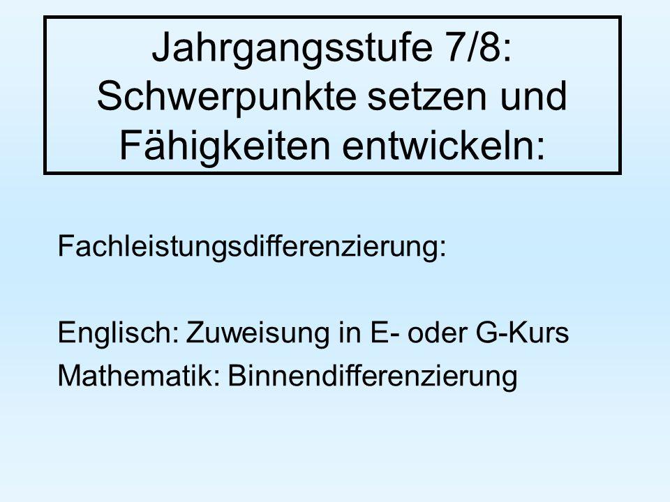 Jahrgangsstufe 7/8: Schwerpunkte setzen und Fähigkeiten entwickeln: Fachleistungsdifferenzierung: Englisch: Zuweisung in E- oder G-Kurs Mathematik: Binnendifferenzierung