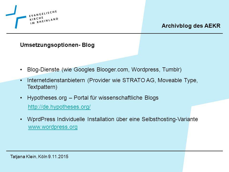 Archivblog des AEKR Tatjana Klein, Köln 9.11.2015 Umsetzungsoptionen- Blog Blog-Dienste (wie Googles Blooger.com, Wordpress, Tumblr) Internetdienstanbietern (Provider wie STRATO AG, Moveable Type, Textpattern) Hypotheses.org – Portal für wissenschaftliche Blogs WprdPress Individuelle Installation über eine Selbsthosting-Variante http://de.hypotheses.org/ www.wordpress.org