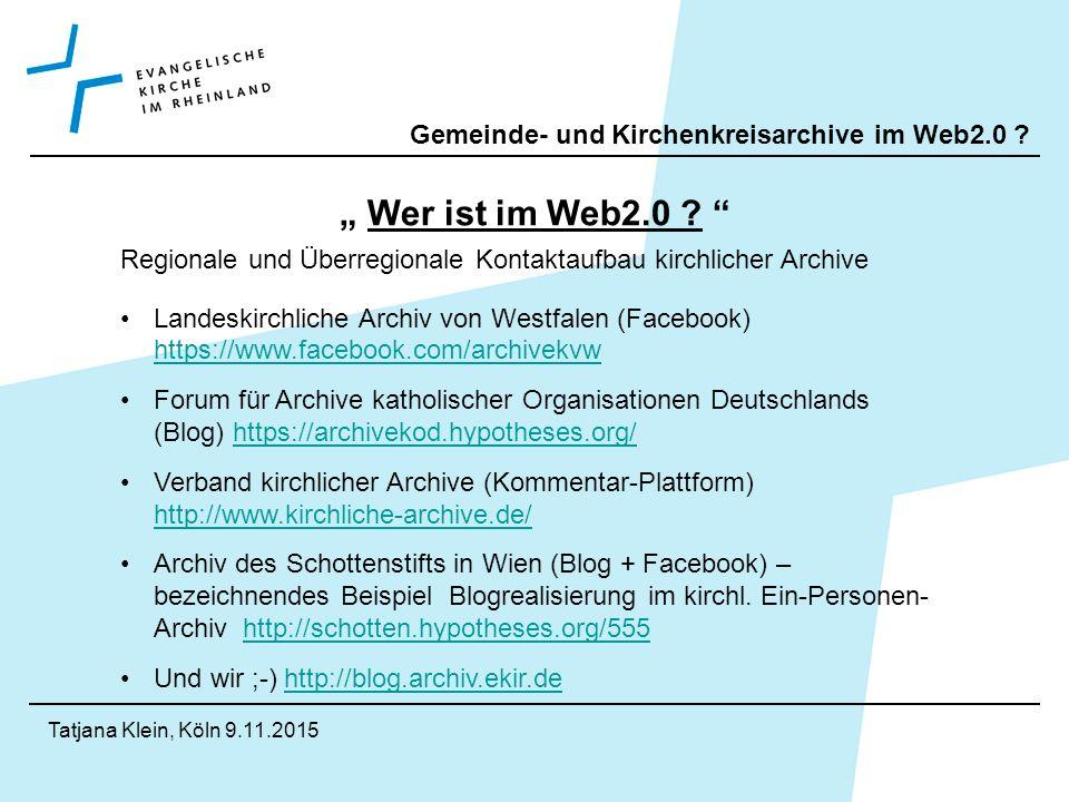 """Gemeinde- und Kirchenkreisarchive im Web2.0 . Tatjana Klein, Köln 9.11.2015 """" Wer ist im Web2.0 ."""