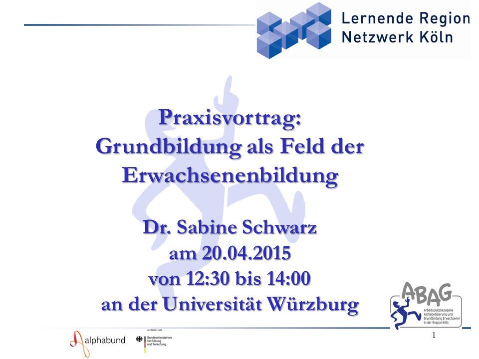 1 Praxisvortrag: Grundbildung als Feld der Erwachsenenbildung Dr. Sabine Schwarz am 20.04.2015 von 12:30 bis 14:00 an der Universität Würzburg