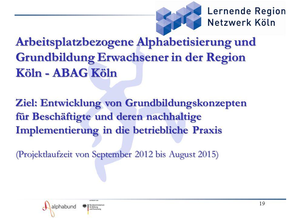 19 Arbeitsplatzbezogene Alphabetisierung und Grundbildung Erwachsener in der Region Köln - ABAG Köln Ziel: Entwicklung von Grundbildungskonzepten für Beschäftigte und deren nachhaltige Implementierung in die betriebliche Praxis (Projektlaufzeit von September 2012 bis August 2015)