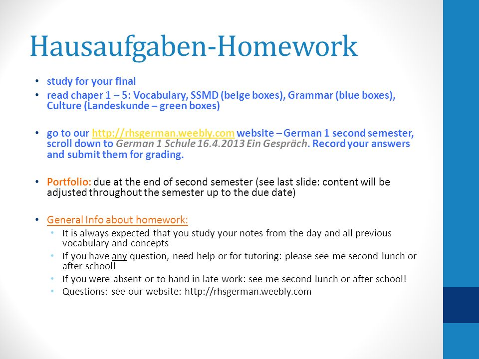 Hausaufgaben-Homework study for your final read chaper 1 – 5: Vocabulary, SSMD (beige boxes), Grammar (blue boxes), Culture (Landeskunde – green boxes) go to our http://rhsgerman.weebly.com website – German 1 second semester, scroll down to German 1 Schule 16.4.2013 Ein Gespräch.