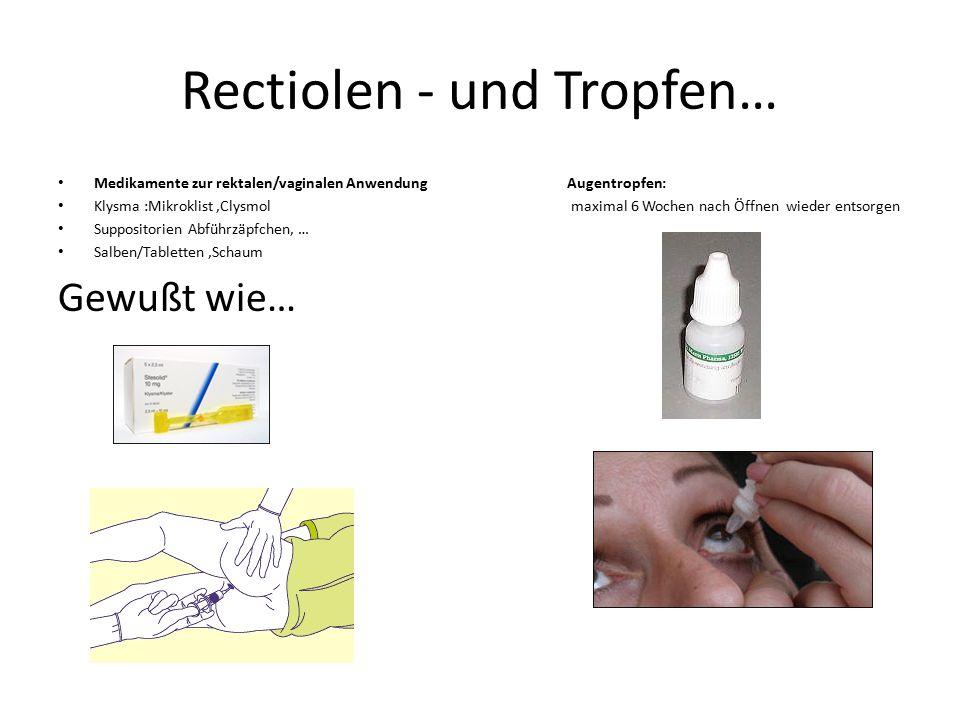 Rectiolen - und Tropfen… Medikamente zur rektalen/vaginalen Anwendung Augentropfen: Klysma :Mikroklist,Clysmol maximal 6 Wochen nach Öffnen wieder ent