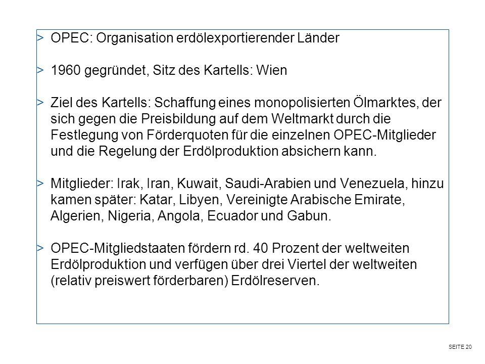 SEITE 20 >OPEC: Organisation erdölexportierender Länder >1960 gegründet, Sitz des Kartells: Wien >Ziel des Kartells: Schaffung eines monopolisierten Ölmarktes, der sich gegen die Preisbildung auf dem Weltmarkt durch die Festlegung von Förderquoten für die einzelnen OPEC-Mitglieder und die Regelung der Erdölproduktion absichern kann.