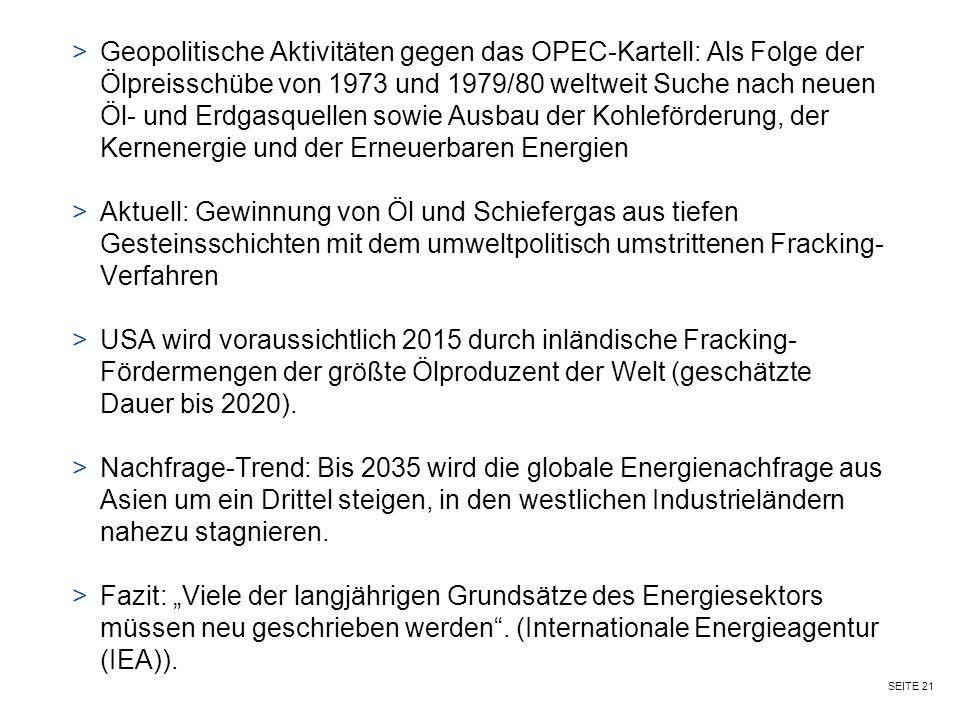 SEITE 21 >Geopolitische Aktivitäten gegen das OPEC-Kartell: Als Folge der Ölpreisschübe von 1973 und 1979/80 weltweit Suche nach neuen Öl- und Erdgasquellen sowie Ausbau der Kohleförderung, der Kernenergie und der Erneuerbaren Energien >Aktuell: Gewinnung von Öl und Schiefergas aus tiefen Gesteinsschichten mit dem umweltpolitisch umstrittenen Fracking- Verfahren >USA wird voraussichtlich 2015 durch inländische Fracking- Fördermengen der größte Ölproduzent der Welt (geschätzte Dauer bis 2020).