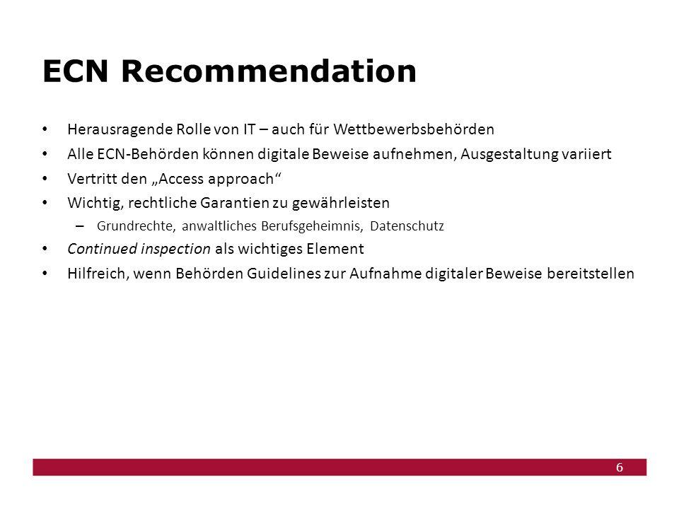 """6 ECN Recommendation Herausragende Rolle von IT – auch für Wettbewerbsbehörden Alle ECN-Behörden können digitale Beweise aufnehmen, Ausgestaltung variiert Vertritt den """"Access approach Wichtig, rechtliche Garantien zu gewährleisten – Grundrechte, anwaltliches Berufsgeheimnis, Datenschutz Continued inspection als wichtiges Element Hilfreich, wenn Behörden Guidelines zur Aufnahme digitaler Beweise bereitstellen"""