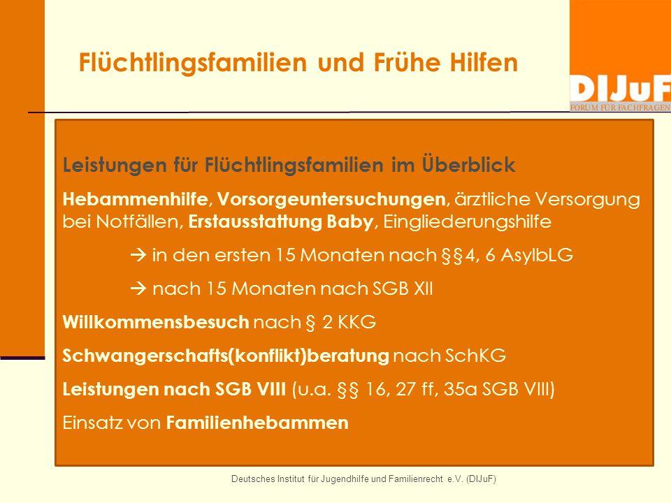 Flüchtlingsfamilien und Frühe Hilfen Deutsches Institut für Jugendhilfe und Familienrecht e.V. (DIJuF) Leistungen für Flüchtlingsfamilien im Überblick
