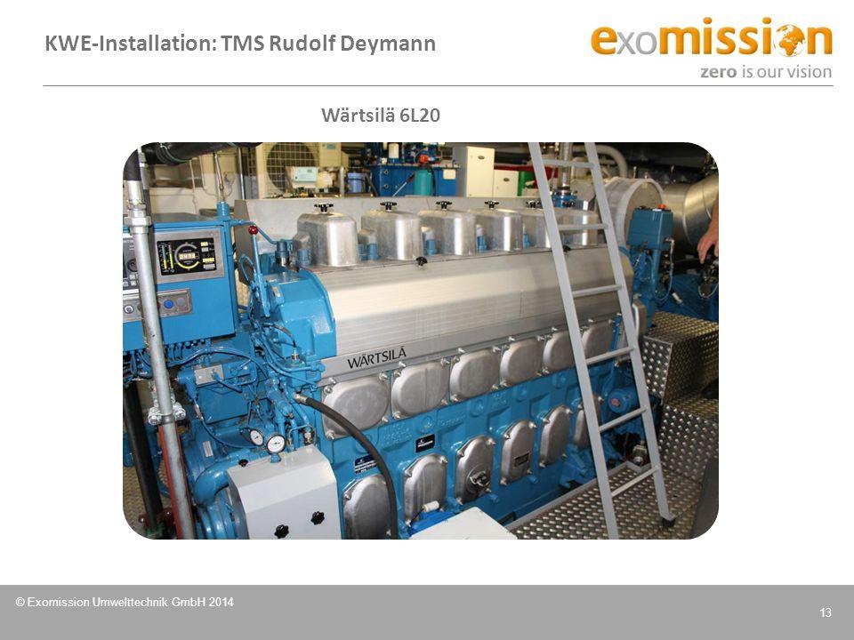 © Exomission Umwelttechnik GmbH 2014 13 Wärtsilä 6L20 KWE-Installation: TMS Rudolf Deymann