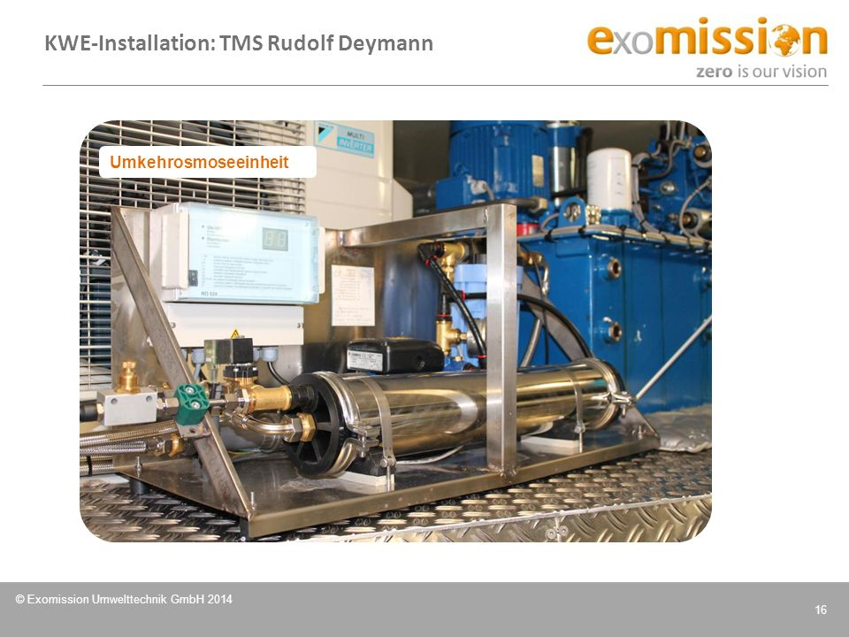 © Exomission Umwelttechnik GmbH 2014 16 Umkehrosmoseeinheit KWE-Installation: TMS Rudolf Deymann