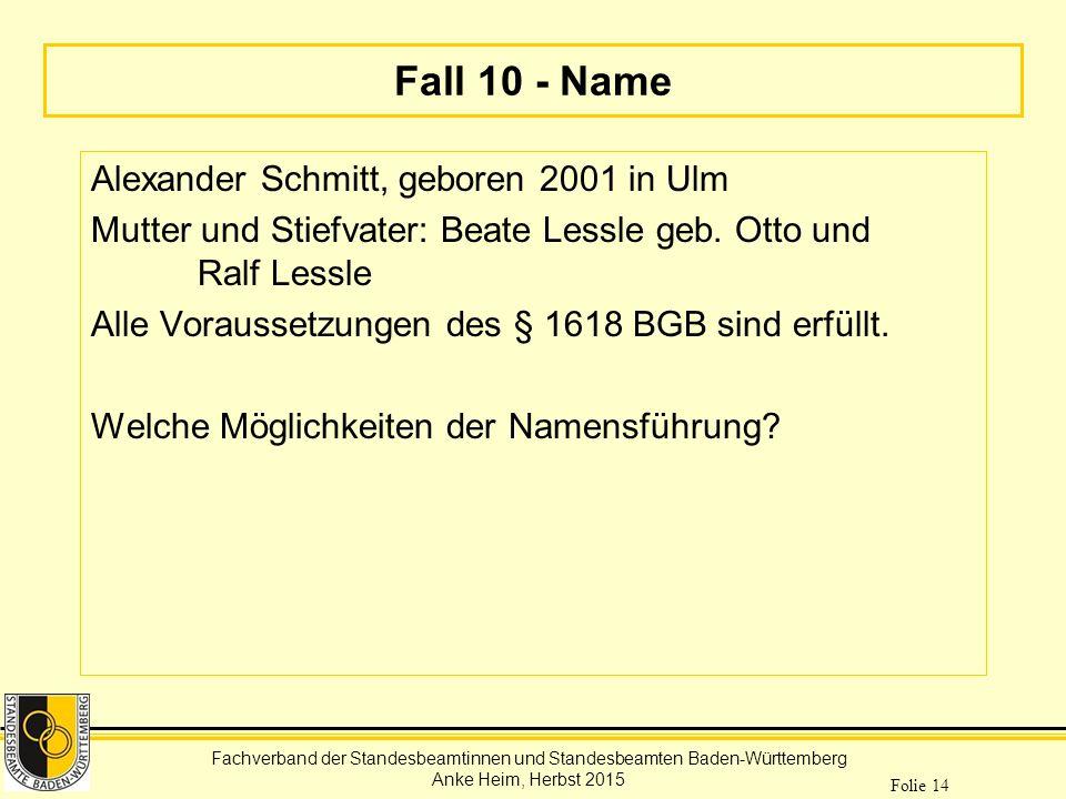 Fachverband der Standesbeamtinnen und Standesbeamten Baden-Württemberg Anke Heim, Herbst 2015 Folie 14 Fall 10 - Name Alexander Schmitt, geboren 2001