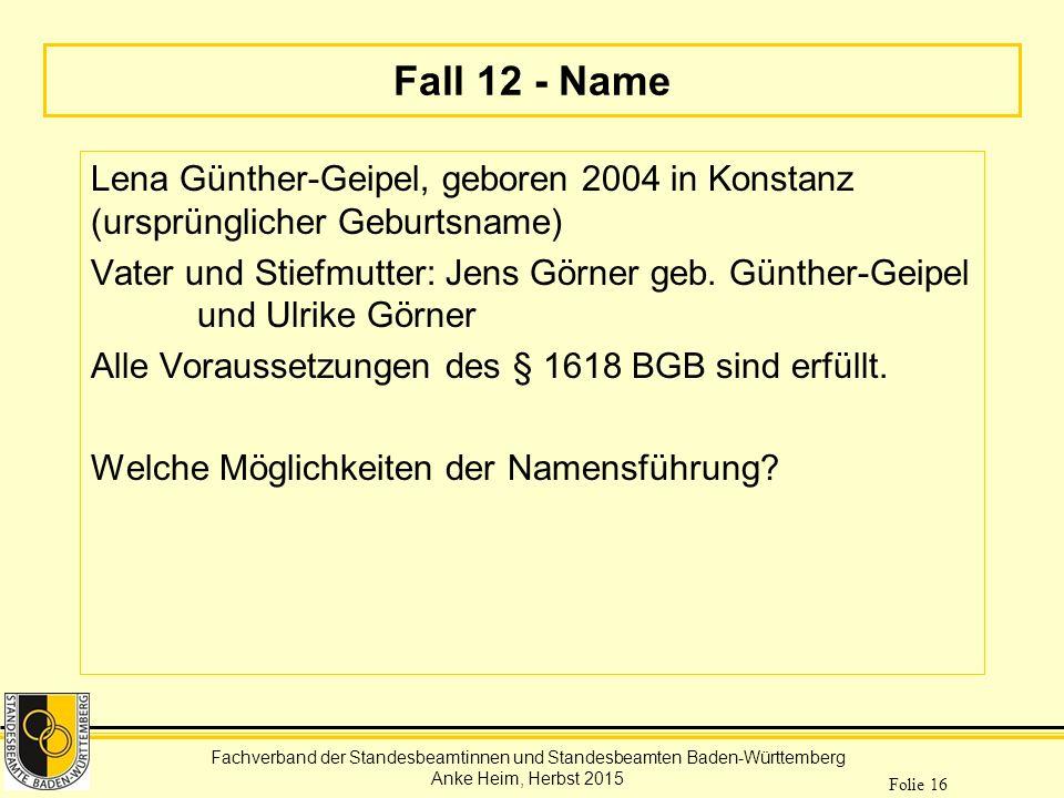 Fachverband der Standesbeamtinnen und Standesbeamten Baden-Württemberg Anke Heim, Herbst 2015 Folie 16 Fall 12 - Name Lena Günther-Geipel, geboren 200