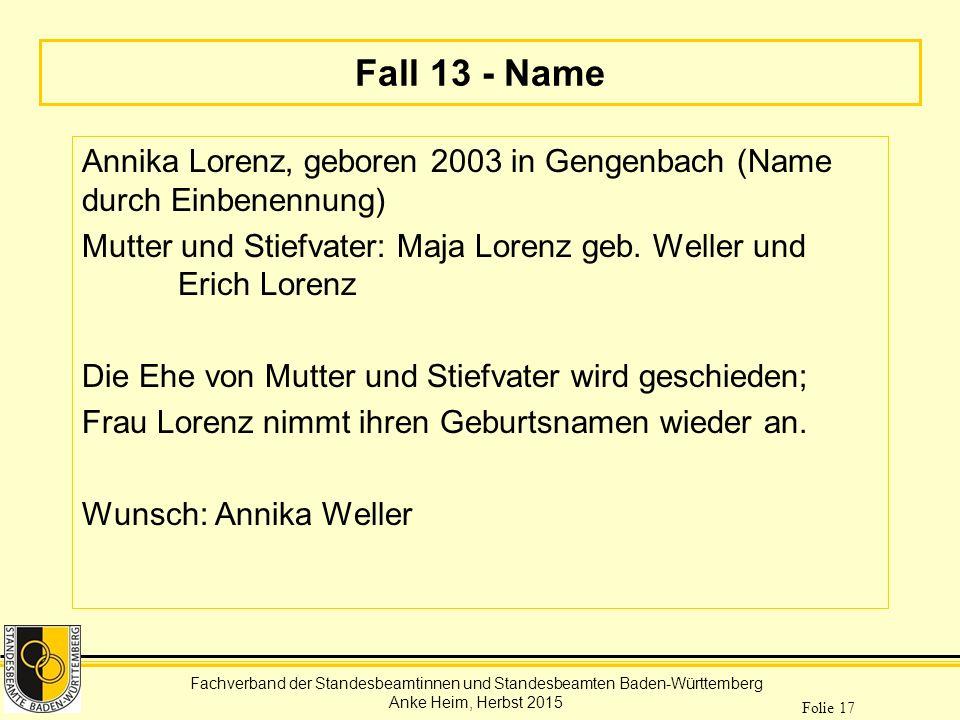 Fachverband der Standesbeamtinnen und Standesbeamten Baden-Württemberg Anke Heim, Herbst 2015 Folie 17 Fall 13 - Name Annika Lorenz, geboren 2003 in G