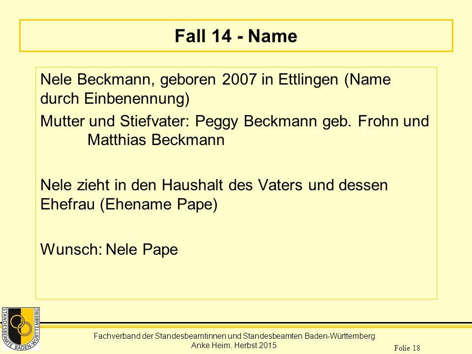 Fachverband der Standesbeamtinnen und Standesbeamten Baden-Württemberg Anke Heim, Herbst 2015 Folie 18 Fall 14 - Name Nele Beckmann, geboren 2007 in E