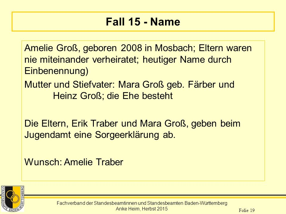Fachverband der Standesbeamtinnen und Standesbeamten Baden-Württemberg Anke Heim, Herbst 2015 Folie 19 Fall 15 - Name Amelie Groß, geboren 2008 in Mos